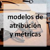 modelos de atribución y análisis  métricas