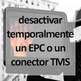 Tips - Desactivar temporalmente un EPC o un conector TMS