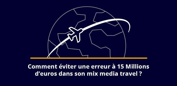 Comment éviter une erreur à 15 Millions d'euros dans son mix media travel ?